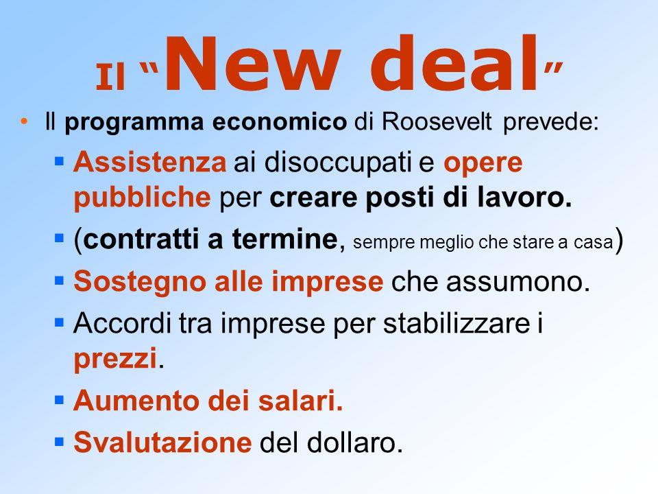 Il New deal Il programma economico di Roosevelt prevede: Assistenza ai disoccupati e opere pubbliche per creare posti di lavoro. (contratti a termine,