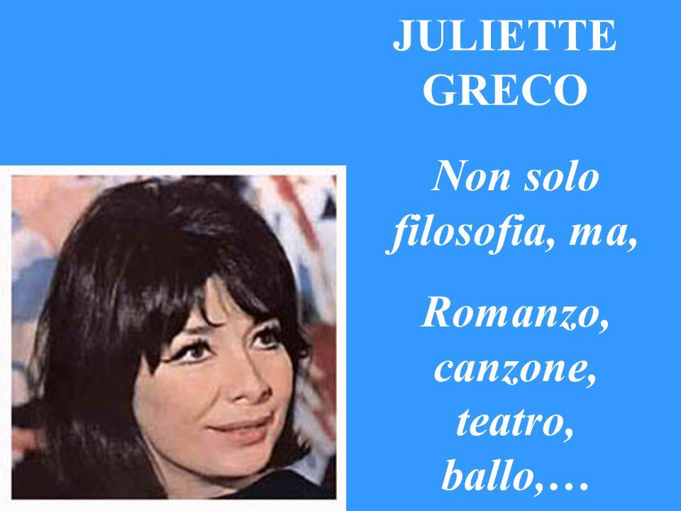JULIETTE GRECO Non solo filosofia, ma, Romanzo, canzone, teatro, ballo,…