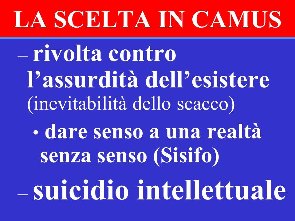 LA SCELTA IN CAMUS – rivolta contro lassurdità dellesistere (inevitabilità dello scacco) dare senso a una realtà senza senso (Sisifo) – suicidio intel