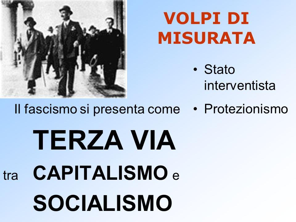 VOLPI DI MISURATA Il fascismo si presenta come TERZA VIA tra CAPITALISMO e SOCIALISMO Stato interventista Protezionismo