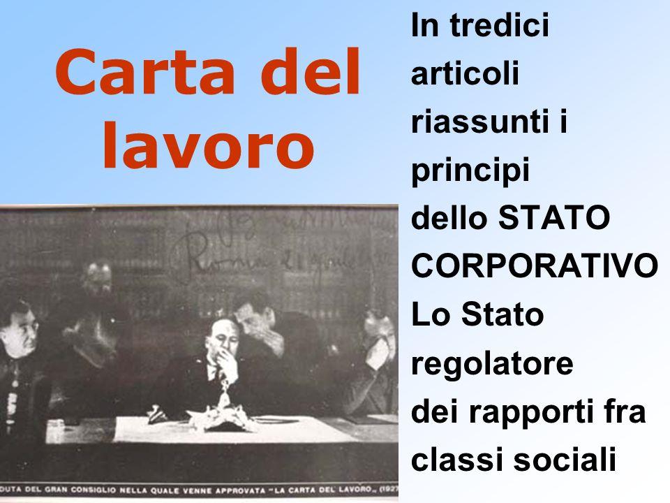 Carta del lavoro In tredici articoli riassunti i principi dello STATO CORPORATIVO Lo Stato regolatore dei rapporti fra classi sociali