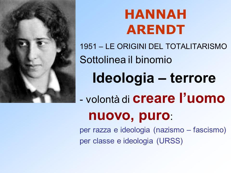 HANNAH ARENDT 1951 – LE ORIGINI DEL TOTALITARISMO Sottolinea il binomio Ideologia – terrore - volontà di creare luomo nuovo, puro : per razza e ideolo