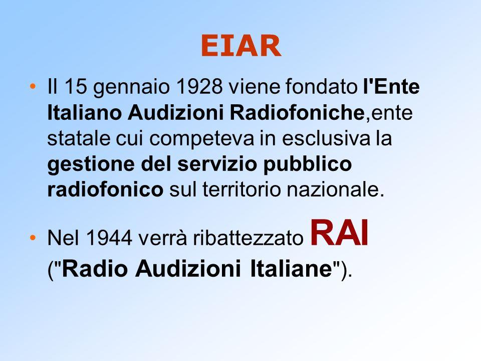 EIAR Il 15 gennaio 1928 viene fondato l'Ente Italiano Audizioni Radiofoniche,ente statale cui competeva in esclusiva la gestione del servizio pubblico