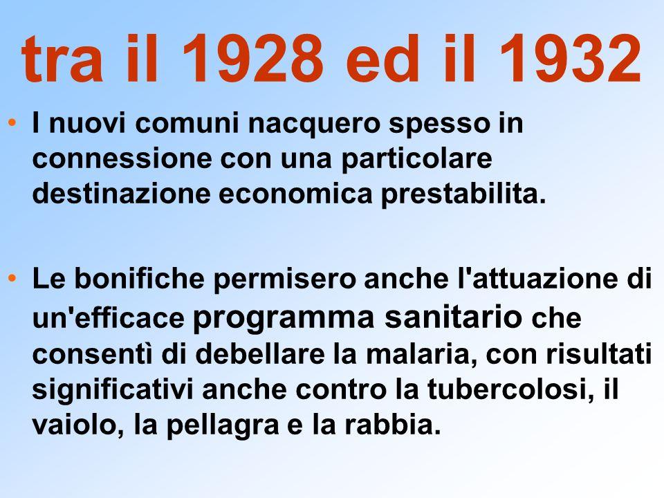 tra il 1928 ed il 1932 I nuovi comuni nacquero spesso in connessione con una particolare destinazione economica prestabilita. Le bonifiche permisero a