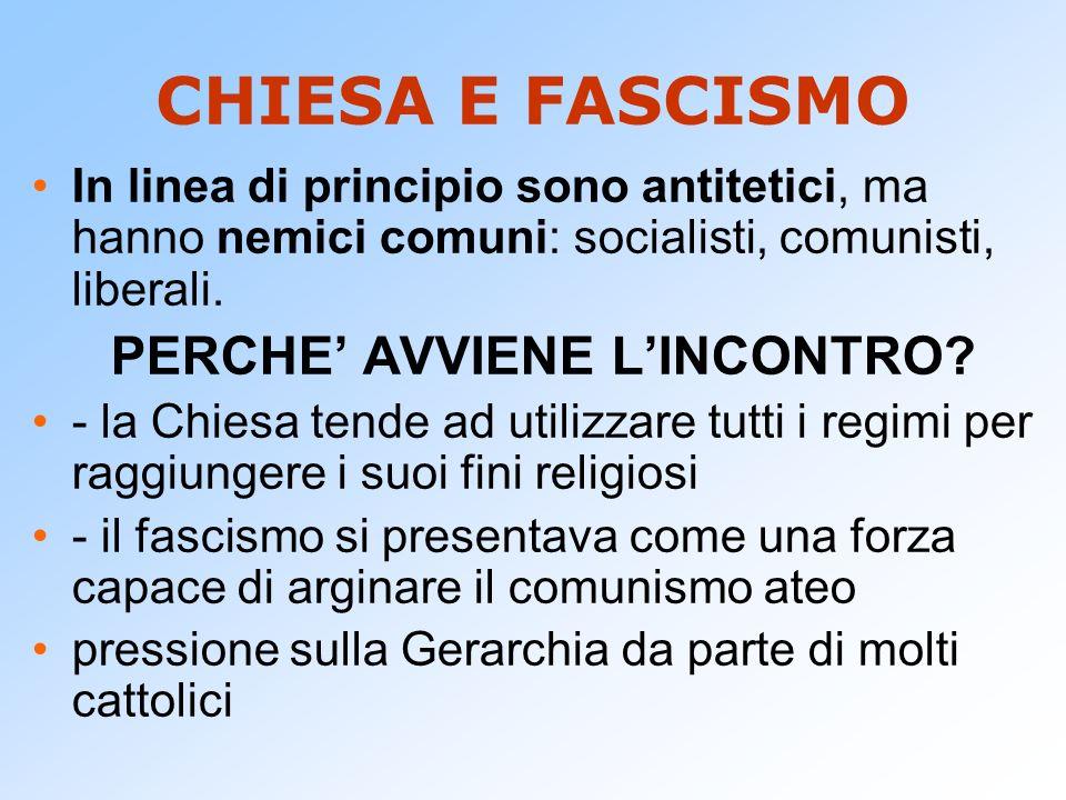 CHIESA E FASCISMO In linea di principio sono antitetici, ma hanno nemici comuni: socialisti, comunisti, liberali. PERCHE AVVIENE LINCONTRO? - la Chies