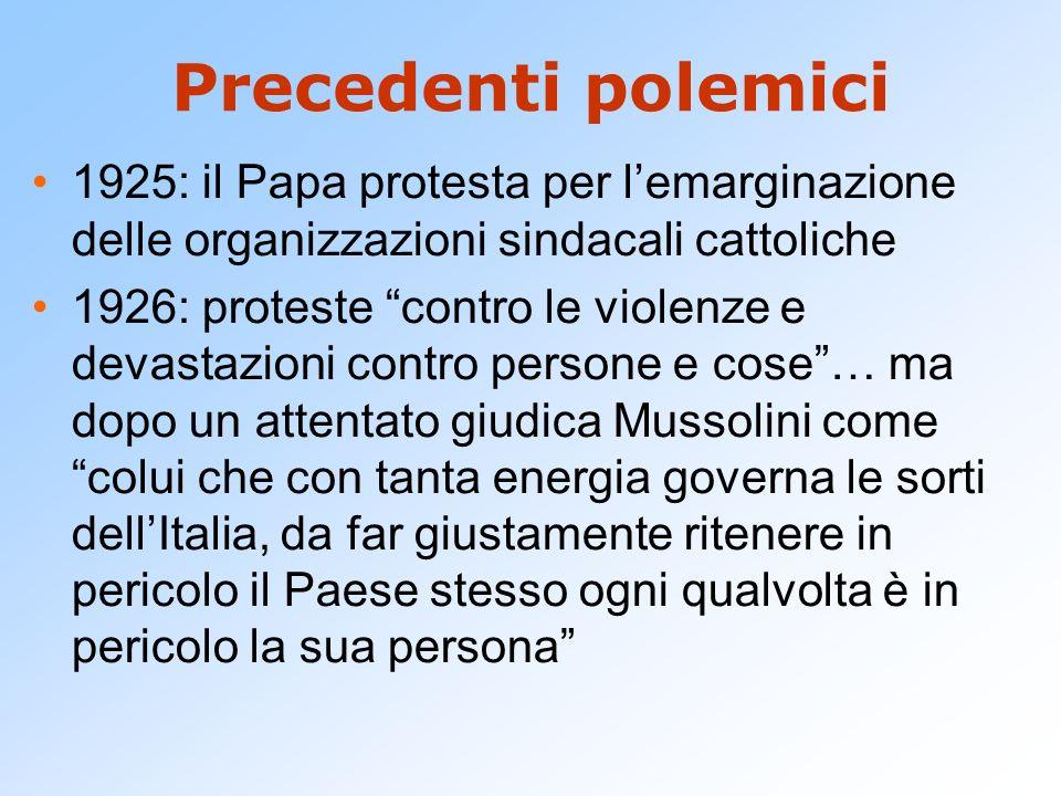 Precedenti polemici 1925: il Papa protesta per lemarginazione delle organizzazioni sindacali cattoliche 1926: proteste contro le violenze e devastazio