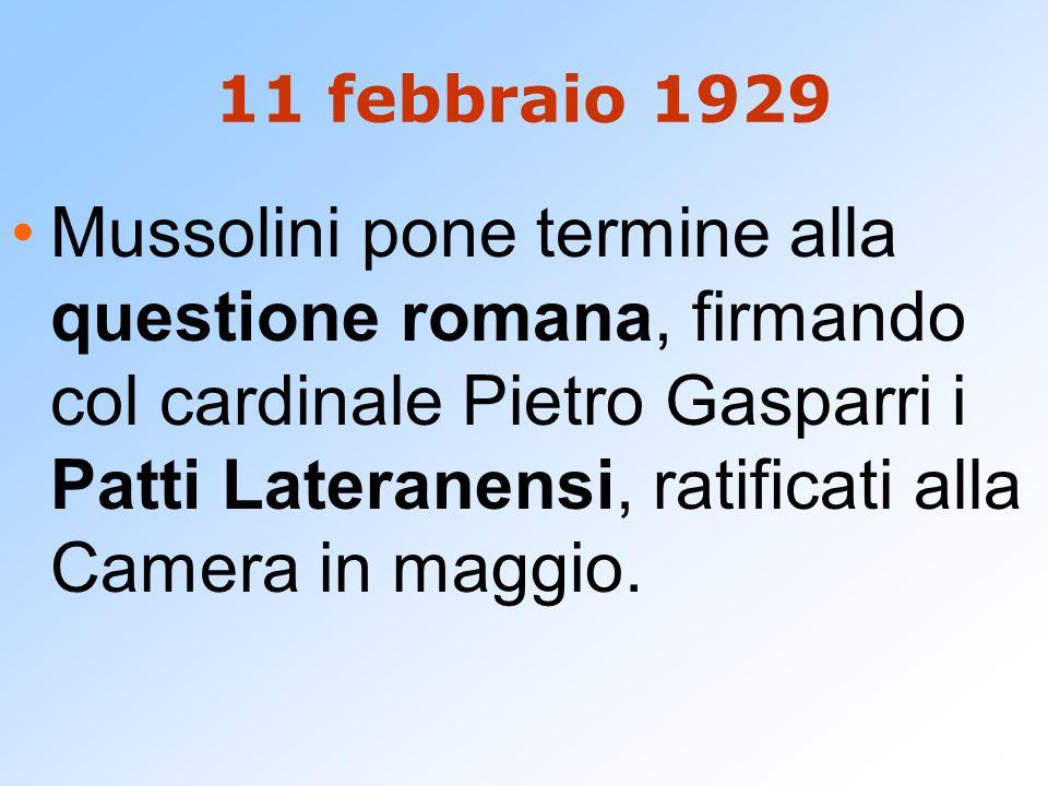 11 febbraio 1929 Mussolini pone termine alla questione romana, firmando col cardinale Pietro Gasparri i Patti Lateranensi, ratificati alla Camera in m