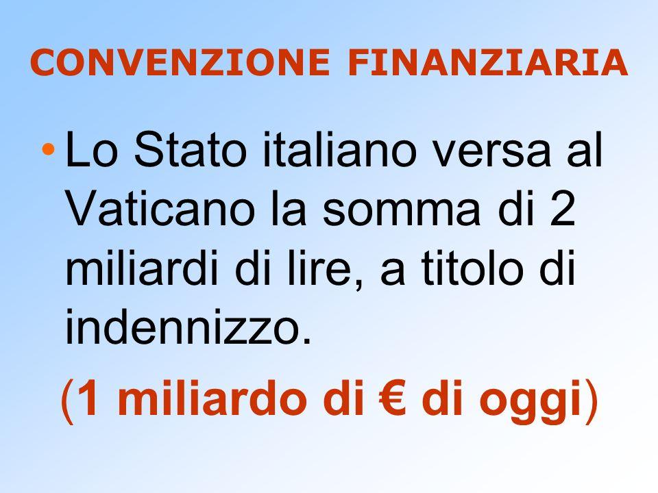 CONVENZIONE FINANZIARIA Lo Stato italiano versa al Vaticano la somma di 2 miliardi di lire, a titolo di indennizzo. (1 miliardo di di oggi)