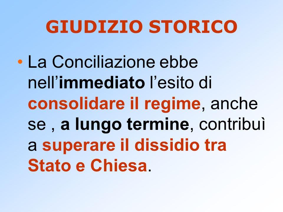 GIUDIZIO STORICO La Conciliazione ebbe nellimmediato lesito di consolidare il regime, anche se, a lungo termine, contribuì a superare il dissidio tra