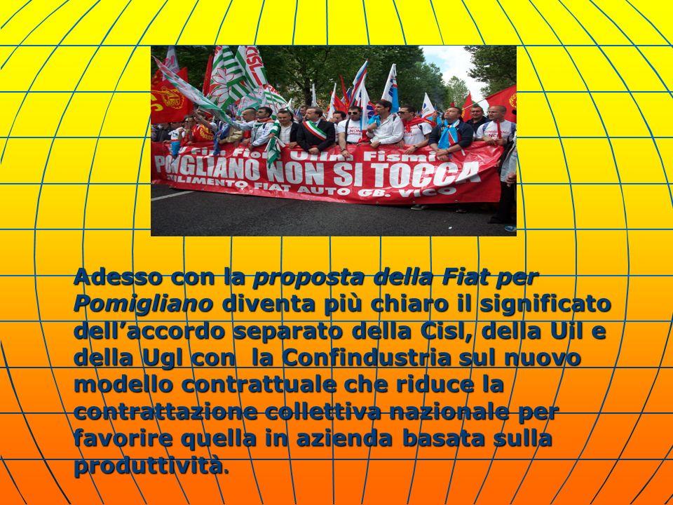 Adesso con la proposta della Fiat per Pomigliano diventa più chiaro il significato dellaccordo separato della Cisl, della Uil e della Ugl con la Confindustria sul nuovo modello contrattuale che riduce la contrattazione collettiva nazionale per favorire quella in azienda basata sulla produttività.