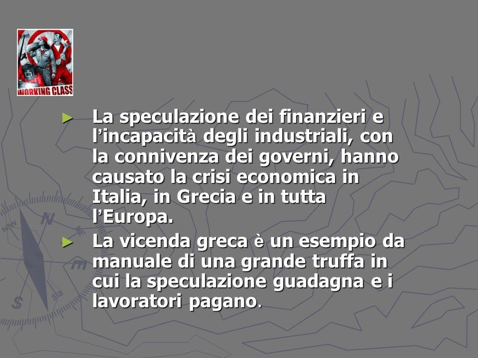 La speculazione dei finanzieri e l incapacit à degli industriali, con la connivenza dei governi, hanno causato la crisi economica in Italia, in Grecia e in tutta l Europa.