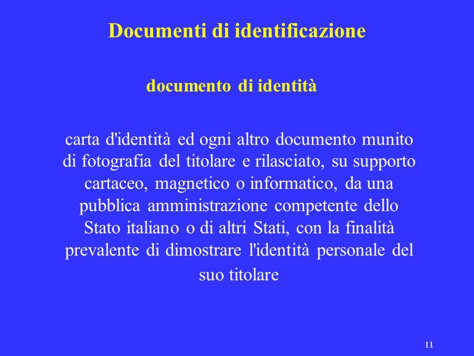 11 Documenti di identificazione documento di identità carta d identità ed ogni altro documento munito di fotografia del titolare e rilasciato, su supporto cartaceo, magnetico o informatico, da una pubblica amministrazione competente dello Stato italiano o di altri Stati, con la finalità prevalente di dimostrare l identità personale del suo titolare