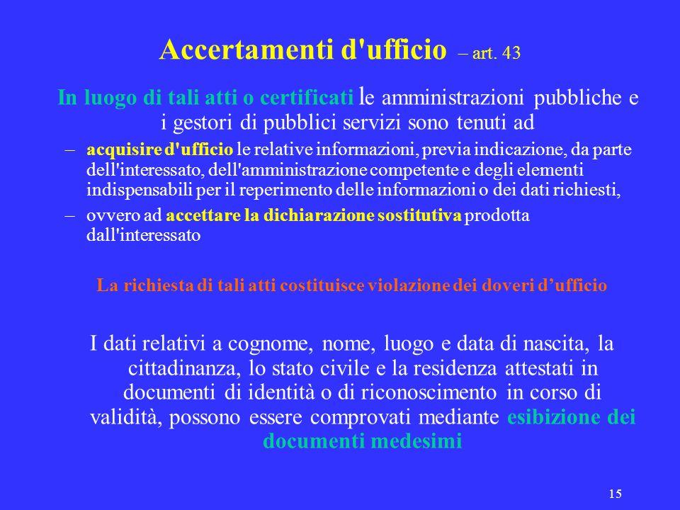 15 Accertamenti d'ufficio – art. 43 In luogo di tali atti o certificati l e amministrazioni pubbliche e i gestori di pubblici servizi sono tenuti ad –
