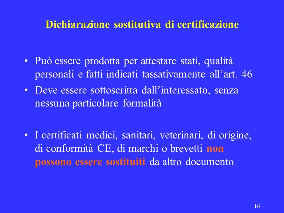 16 Dichiarazione sostitutiva di certificazione Può essere prodotta per attestare stati, qualità personali e fatti indicati tassativamente allart. 46 D