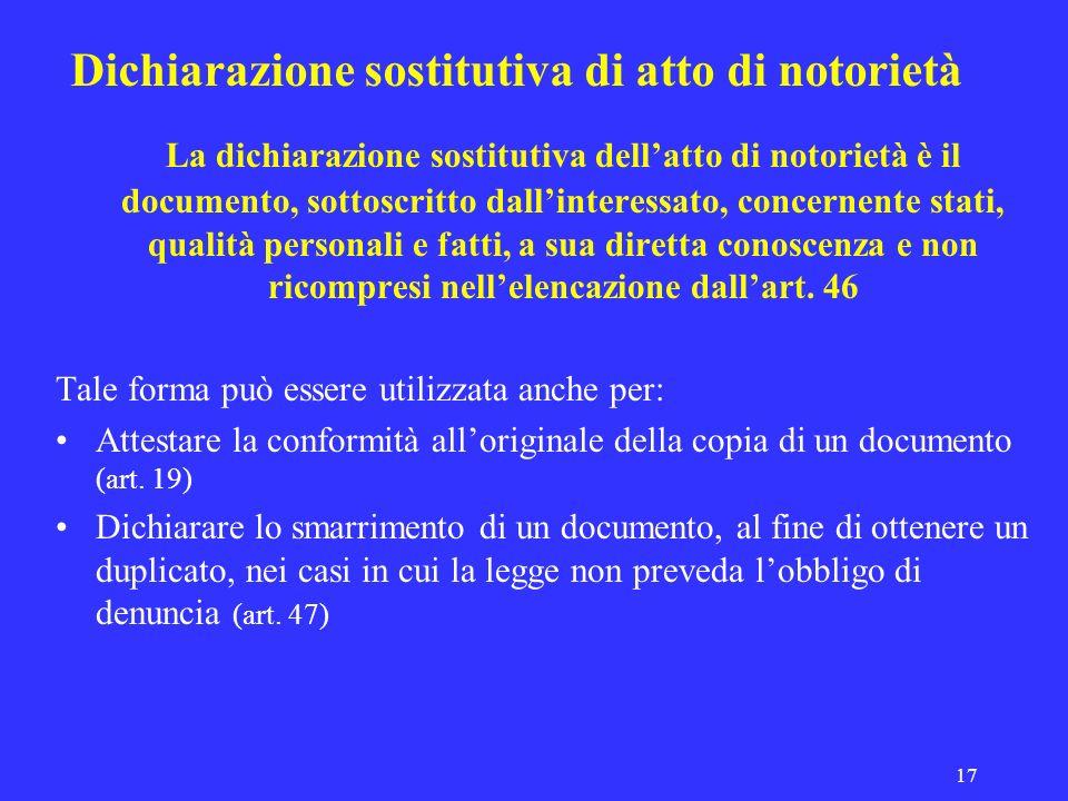 17 Dichiarazione sostitutiva di atto di notorietà La dichiarazione sostitutiva dellatto di notorietà è il documento, sottoscritto dallinteressato, con