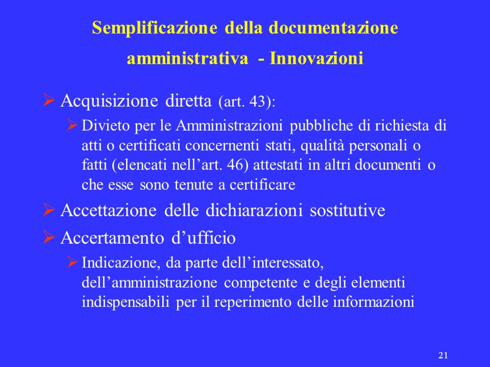 21 Semplificazione della documentazione amministrativa - Innovazioni Acquisizione diretta (art. 43): Divieto per le Amministrazioni pubbliche di richi