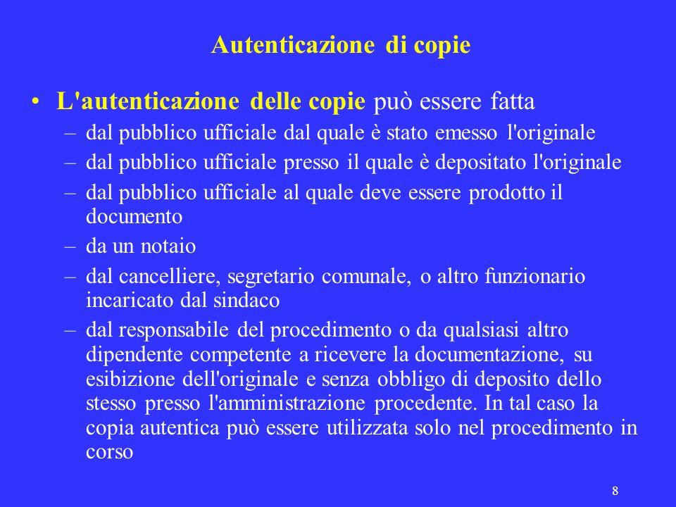 8 Autenticazione di copie L'autenticazione delle copie può essere fatta –dal pubblico ufficiale dal quale è stato emesso l'originale –dal pubblico uff