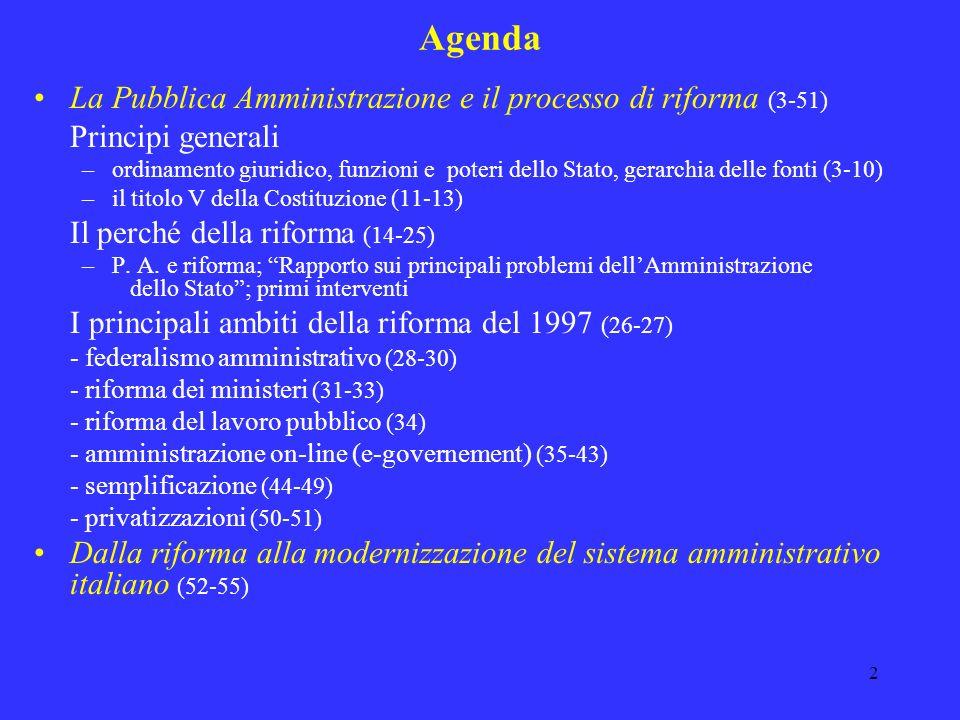 2 Agenda La Pubblica Amministrazione e il processo di riforma (3-51) Principi generali –ordinamento giuridico, funzioni e poteri dello Stato, gerarchia delle fonti (3-10) –il titolo V della Costituzione (11-13) Il perché della riforma (14-25) –P.