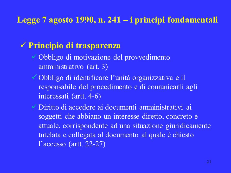 20 Legge 7 agosto 1990, n. 241 – i principi fondamentali Principio del giusto procedimento Garantisce il diritto di partecipazione Obbligo della P. A.