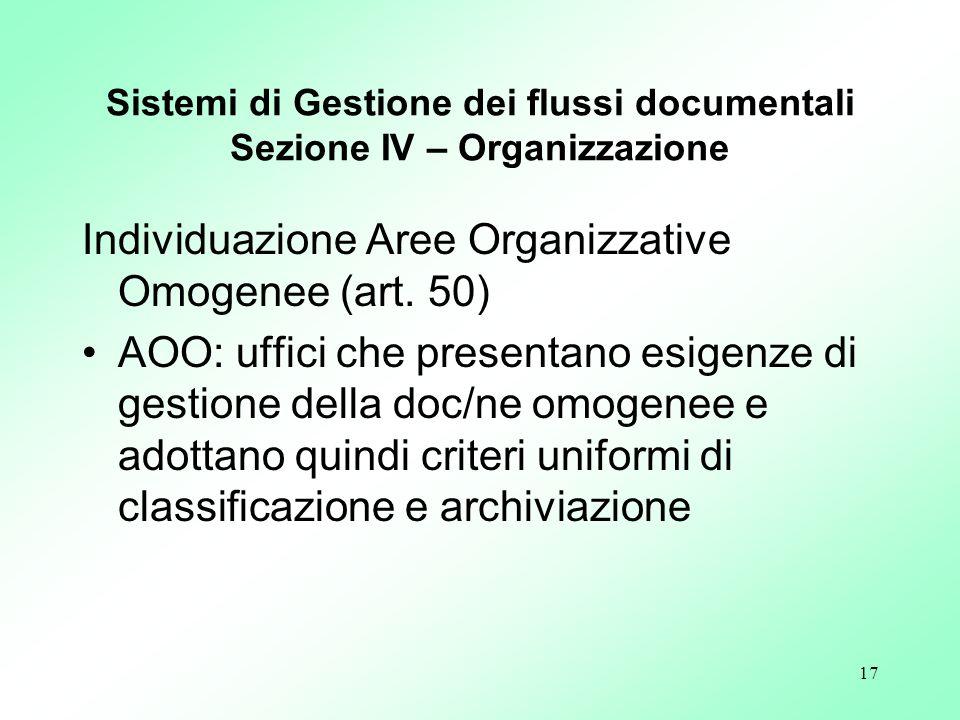 17 Sistemi di Gestione dei flussi documentali Sezione IV – Organizzazione Individuazione Aree Organizzative Omogenee (art. 50) AOO: uffici che present