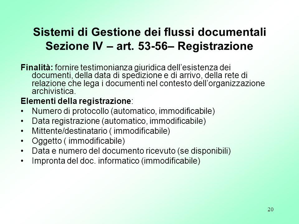 20 Sistemi di Gestione dei flussi documentali Sezione IV – art. 53-56– Registrazione Finalità: fornire testimonianza giuridica dellesistenza dei docum