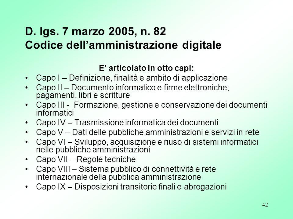 42 D. lgs. 7 marzo 2005, n. 82 Codice dellamministrazione digitale E articolato in otto capi: Capo I – Definizione, finalità e ambito di applicazione
