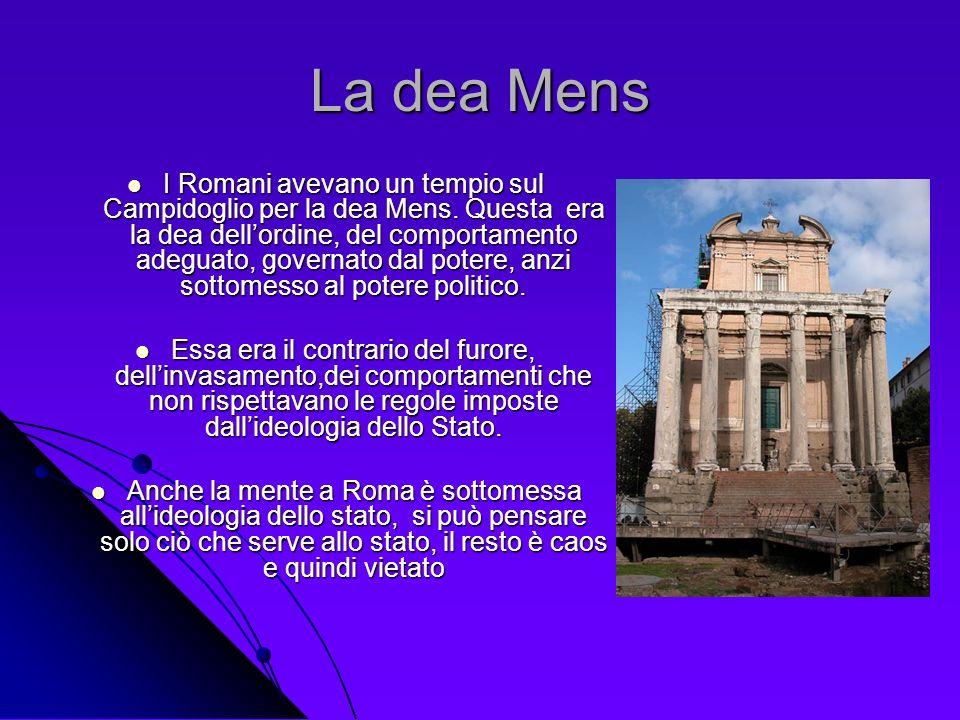 La dea Mens I Romani avevano un tempio sul Campidoglio per la dea Mens. Questa era la dea dellordine, del comportamento adeguato, governato dal potere