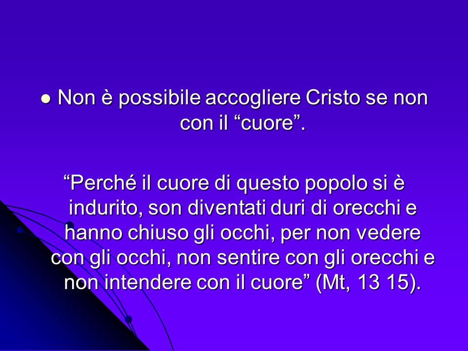 Non è possibile accogliere Cristo se non con il cuore. Non è possibile accogliere Cristo se non con il cuore. Perché il cuore di questo popolo si è in