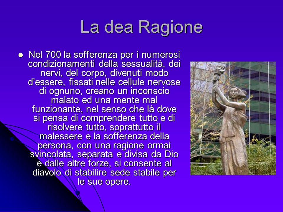 La dea Ragione Nel 700 la sofferenza per i numerosi condizionamenti della sessualità, dei nervi, del corpo, divenuti modo dessere, fissati nelle cellu