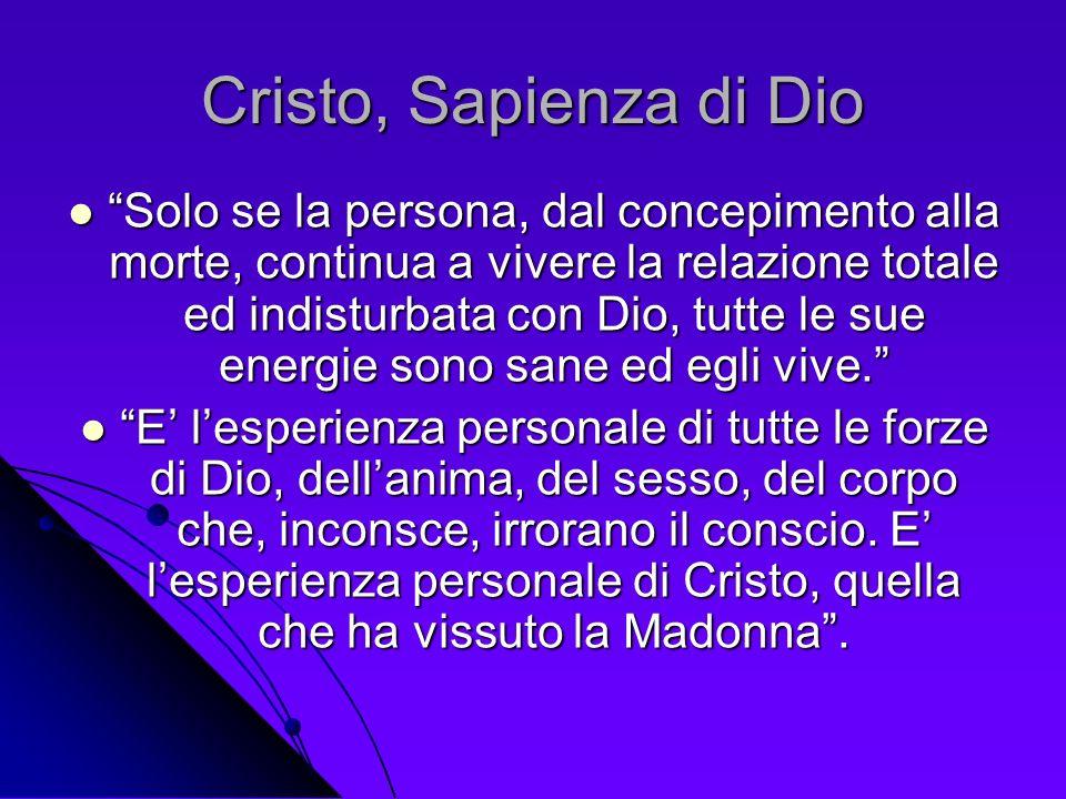 Cristo, Sapienza di Dio Solo se la persona, dal concepimento alla morte, continua a vivere la relazione totale ed indisturbata con Dio, tutte le sue e
