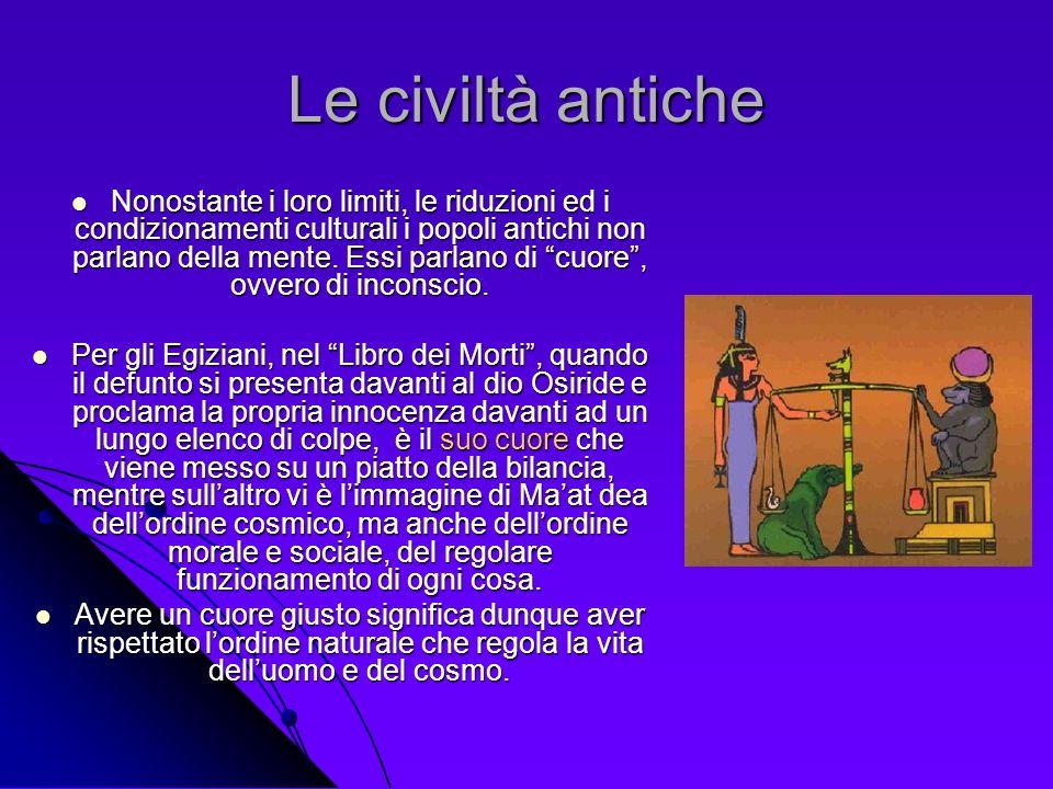 Le civiltà antiche Nonostante i loro limiti, le riduzioni ed i condizionamenti culturali i popoli antichi non parlano della mente. Essi parlano di cuo