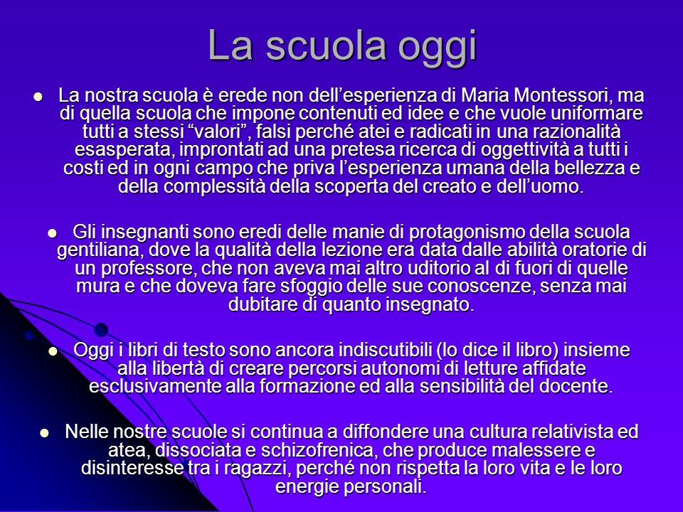 La scuola oggi La nostra scuola è erede non dellesperienza di Maria Montessori, ma di quella scuola che impone contenuti ed idee e che vuole uniformar