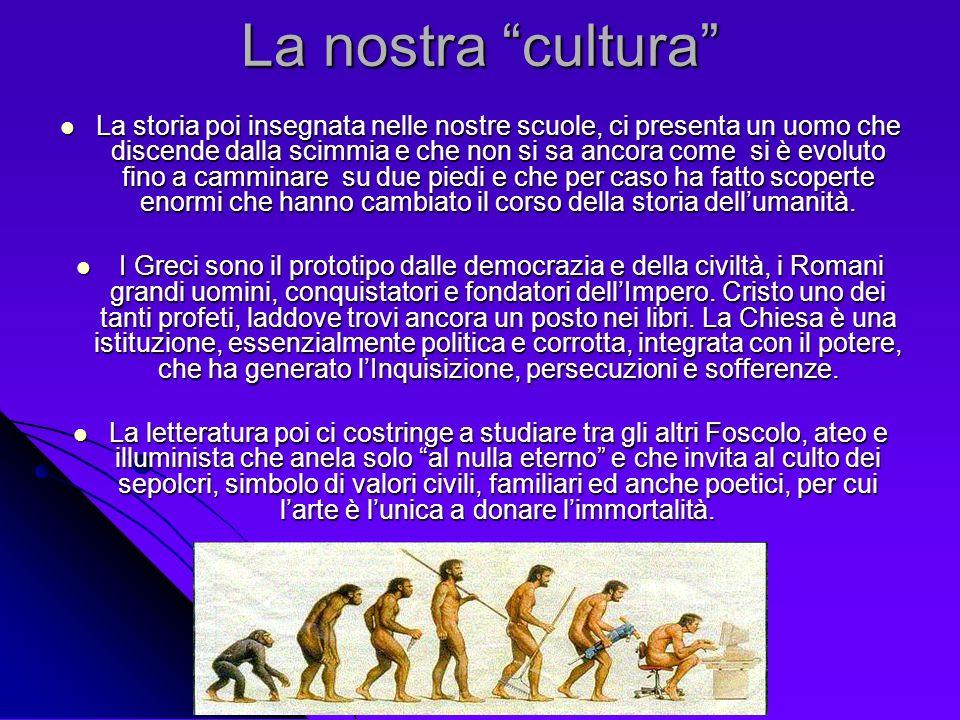 La nostra cultura La storia poi insegnata nelle nostre scuole, ci presenta un uomo che discende dalla scimmia e che non si sa ancora come si è evoluto