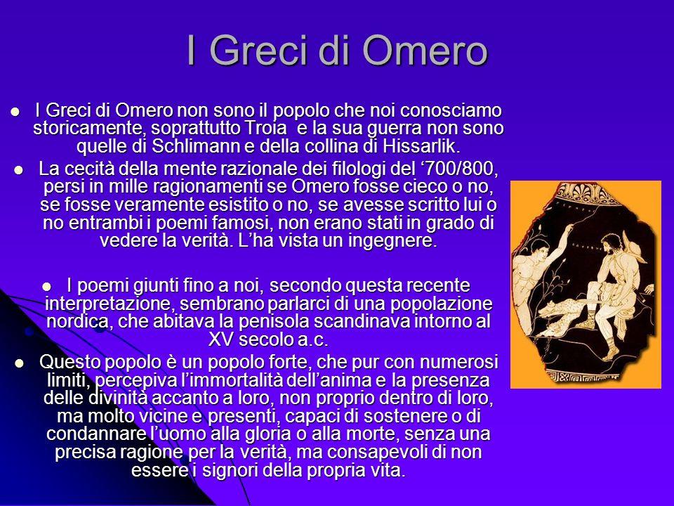 I Greci di Omero I Greci di Omero non sono il popolo che noi conosciamo storicamente, soprattutto Troia e la sua guerra non sono quelle di Schlimann e