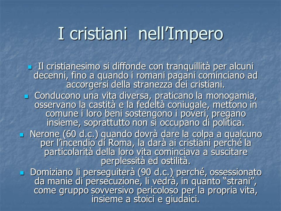 I cristiani nellImpero Il cristianesimo si diffonde con tranquillità per alcuni decenni, fino a quando i romani pagani cominciano ad accorgersi della