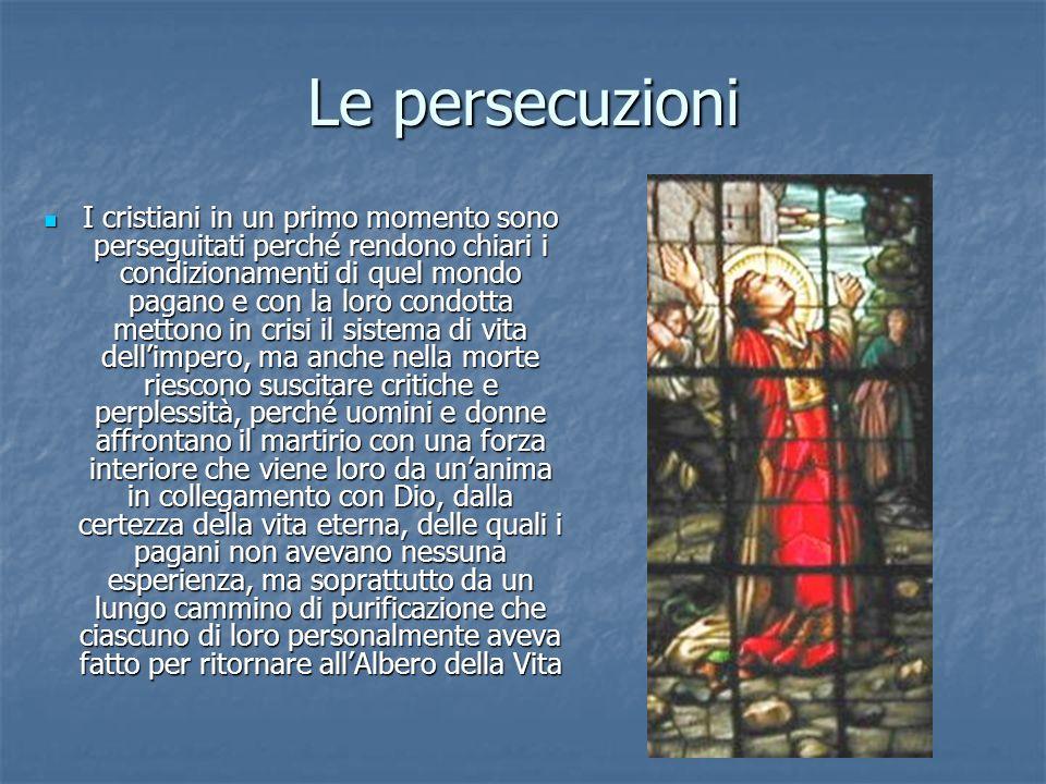 Le persecuzioni I cristiani in un primo momento sono perseguitati perché rendono chiari i condizionamenti di quel mondo pagano e con la loro condotta