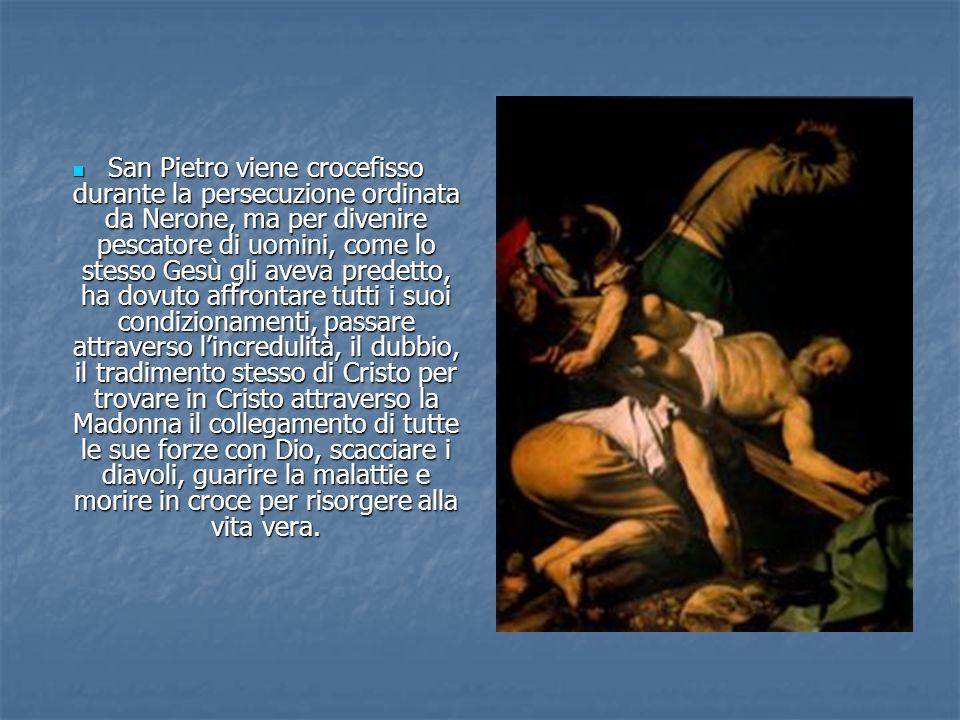 San Pietro viene crocefisso durante la persecuzione ordinata da Nerone, ma per divenire pescatore di uomini, come lo stesso Gesù gli aveva predetto, h