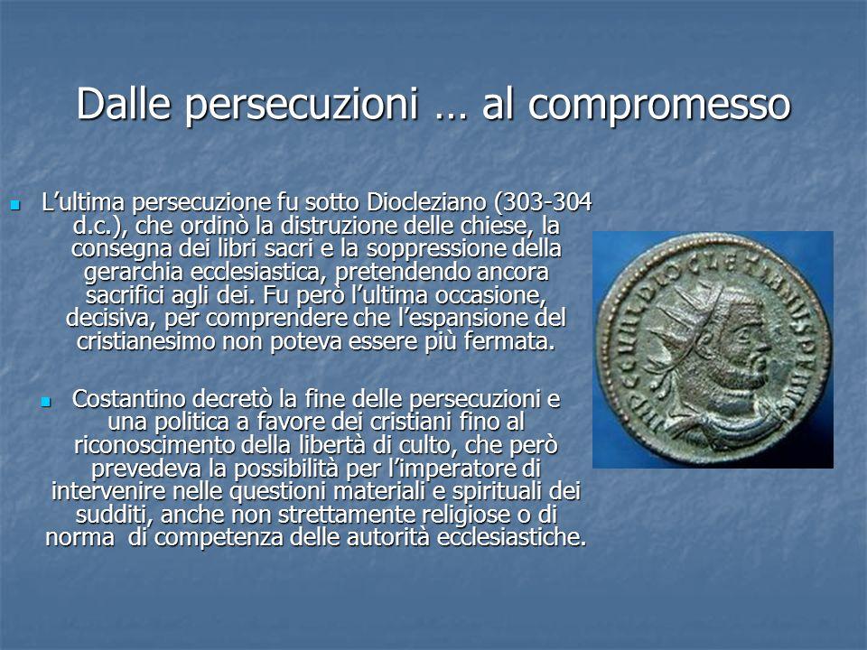 Dalle persecuzioni … al compromesso Lultima persecuzione fu sotto Diocleziano (303-304 d.c.), che ordinò la distruzione delle chiese, la consegna dei