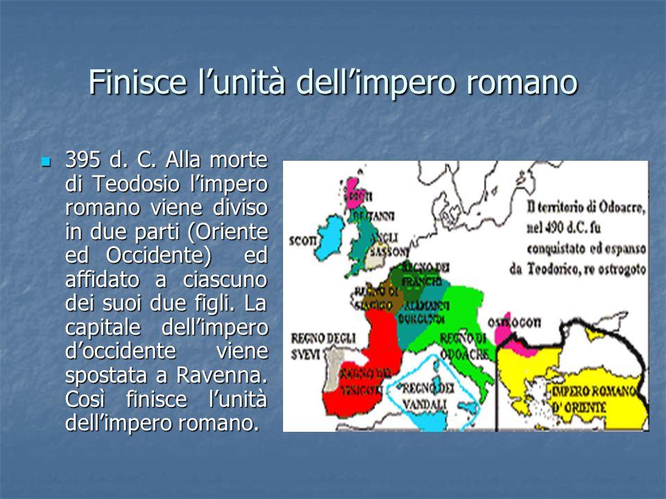 Finisce lunità dellimpero romano 395 d. C. Alla morte di Teodosio limpero romano viene diviso in due parti (Oriente ed Occidente) ed affidato a ciascu