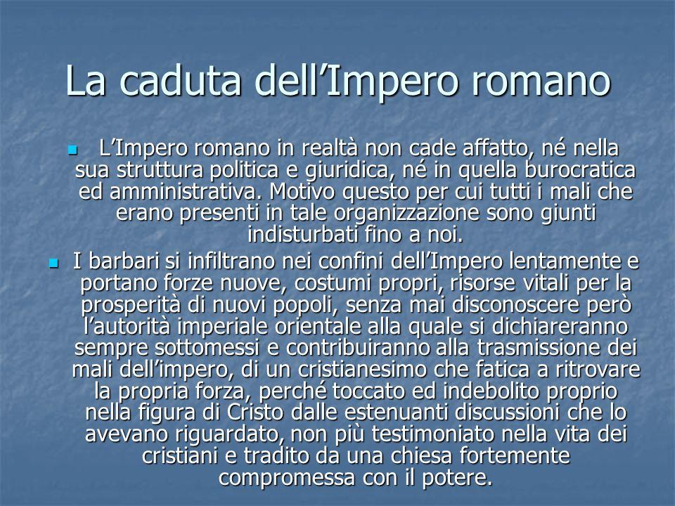 La caduta dellImpero romano LImpero romano in realtà non cade affatto, né nella sua struttura politica e giuridica, né in quella burocratica ed ammini