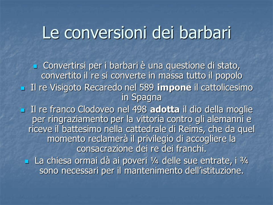 Le conversioni dei barbari Convertirsi per i barbari è una questione di stato, convertito il re si converte in massa tutto il popolo Convertirsi per i