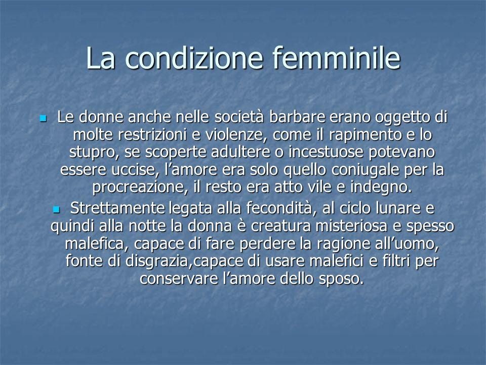 La condizione femminile Le donne anche nelle società barbare erano oggetto di molte restrizioni e violenze, come il rapimento e lo stupro, se scoperte