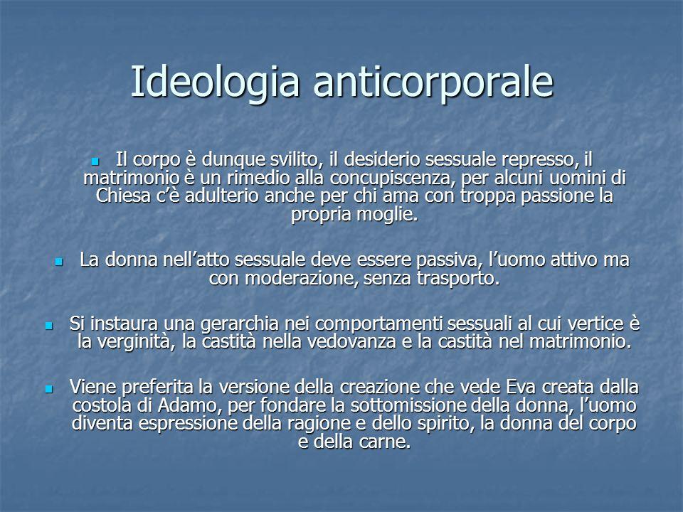 Ideologia anticorporale Il corpo è dunque svilito, il desiderio sessuale represso, il matrimonio è un rimedio alla concupiscenza, per alcuni uomini di