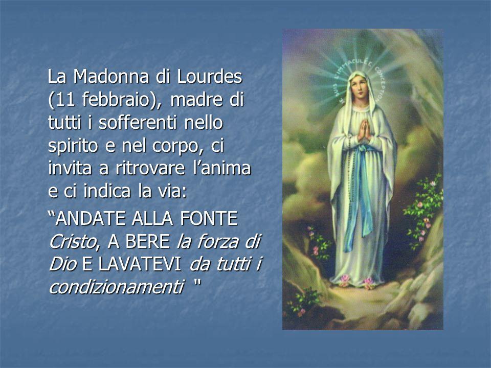 La Madonna di Lourdes (11 febbraio), madre di tutti i sofferenti nello spirito e nel corpo, ci invita a ritrovare lanima e ci indica la via: La Madonn