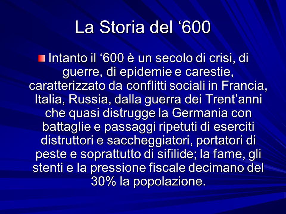 La Storia del 600 Intanto il 600 è un secolo di crisi, di guerre, di epidemie e carestie, caratterizzato da conflitti sociali in Francia, Italia, Russ