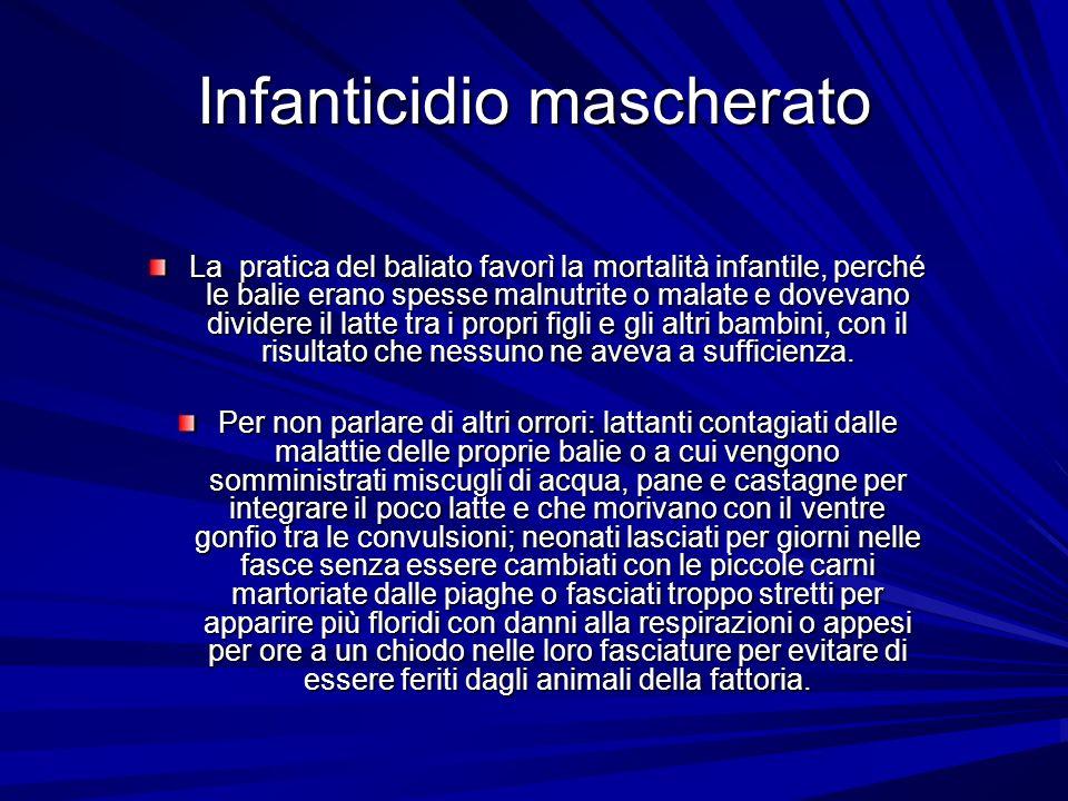Infanticidio mascherato La pratica del baliato favorì la mortalità infantile, perché le balie erano spesse malnutrite o malate e dovevano dividere il