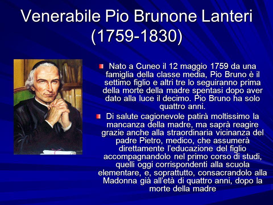 Venerabile Pio Brunone Lanteri (1759-1830) Nato a Cuneo il 12 maggio 1759 da una famiglia della classe media, Pio Bruno è il settimo figlio e altri tr