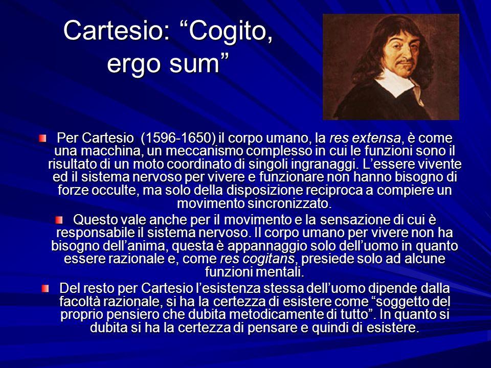 Cartesio: Cogito, ergo sum Per Cartesio (1596-1650) il corpo umano, la res extensa, è come una macchina, un meccanismo complesso in cui le funzioni so