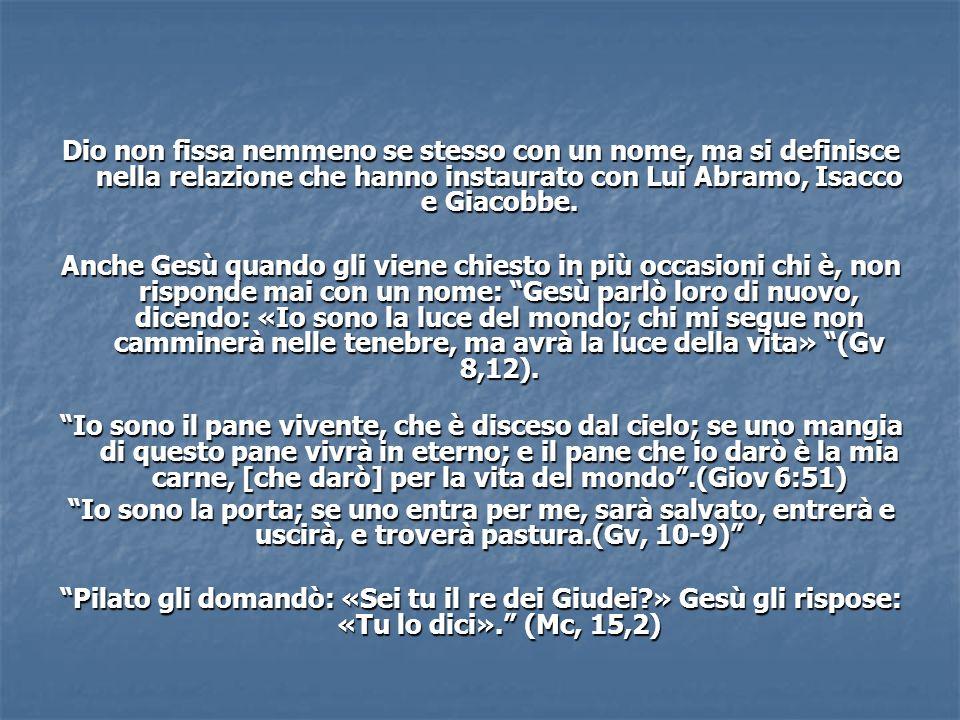 Dio non fissa nemmeno se stesso con un nome, ma si definisce nella relazione che hanno instaurato con Lui Abramo, Isacco e Giacobbe. Anche Gesù quando