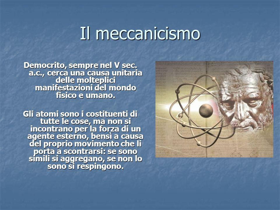 Il meccanicismo Democrito, sempre nel V sec. a.c., cerca una causa unitaria delle molteplici manifestazioni del mondo fisico e umano. Gli atomi sono i